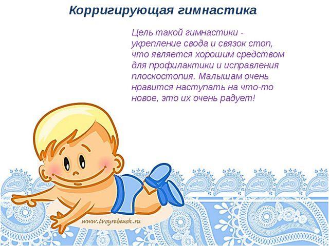 Корригирующая гимнастика Цель такой гимнастики - укрепление свода и связок ст...