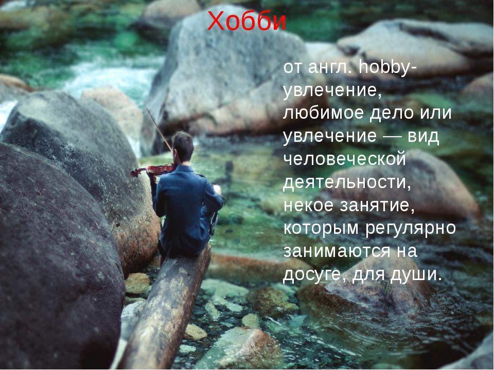 Хобби от англ. hobby- увлечение, любимое дело или увлечение — вид человеческо...