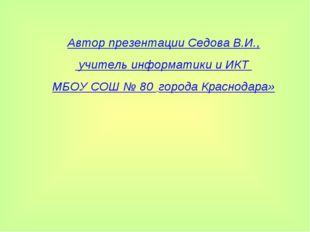 Автор презентации Седова В.И., учитель информатики и ИКТ МБОУ СОШ № 80 города