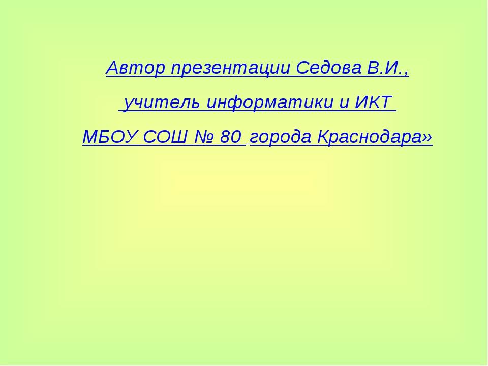 Автор презентации Седова В.И., учитель информатики и ИКТ МБОУ СОШ № 80 города...