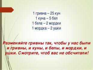 1 гривна – 25 кун 1 куна – 5 бел 1 бела – 2 мордки 1 мордка – 2 ушки Разменя