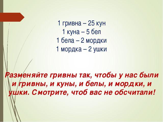 1 гривна – 25 кун 1 куна – 5 бел 1 бела – 2 мордки 1 мордка – 2 ушки Разменя...