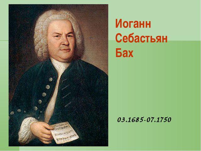 Иоганн Себастьян Бах 03.1685-07.1750
