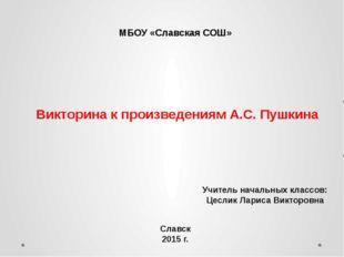 Викторина к произведениям А.С. Пушкина МБОУ «Славская СОШ» Учитель начальных
