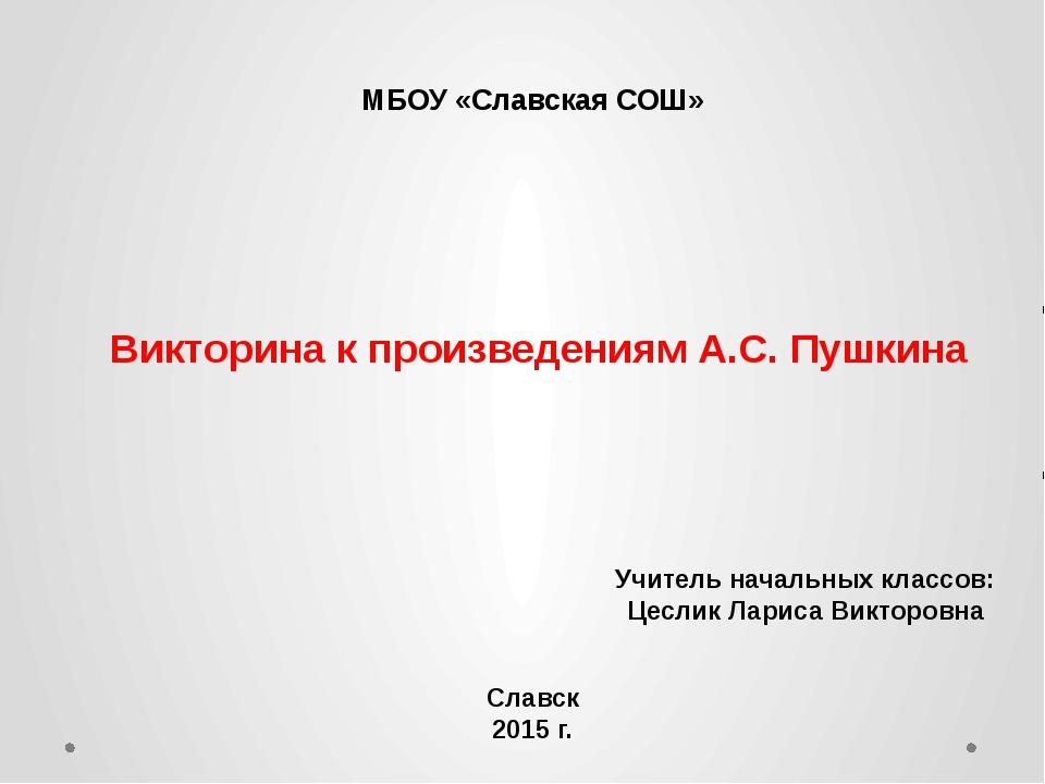 Викторина к произведениям А.С. Пушкина МБОУ «Славская СОШ» Учитель начальных...