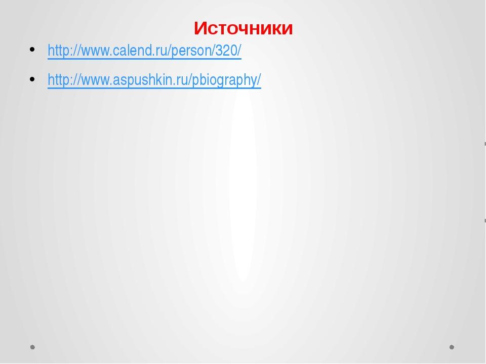 Источники http://www.calend.ru/person/320/ http://www.aspushkin.ru/pbiography/