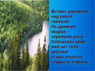 Встают рассветы над рекой таёжной, На древних кедрах – серебром роса. Сибирск