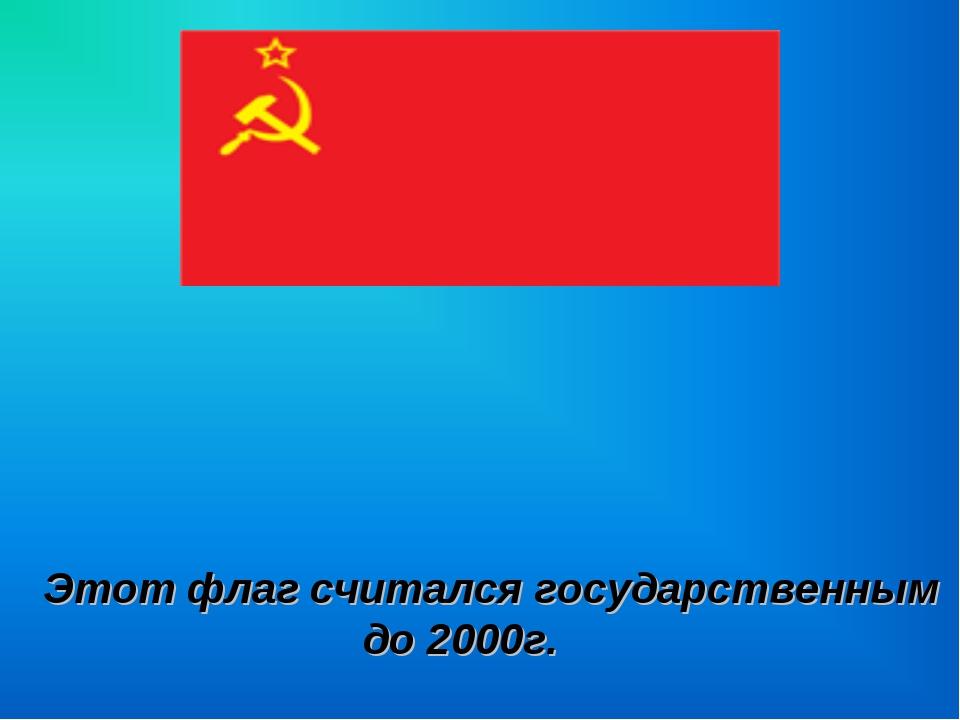 Этот флаг считался государственным до 2000г.