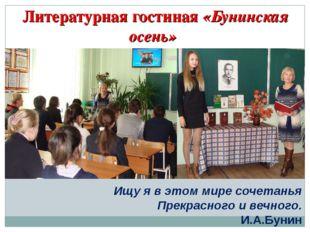 Литературная гостиная «Бунинская осень» Ищу я в этом мире сочетанья Прекрасно