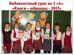 Библиотечный урок во 2 «А» «Книги – юбиляры - 2015»