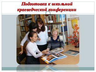 Подготовка к школьной краеведческой конференции