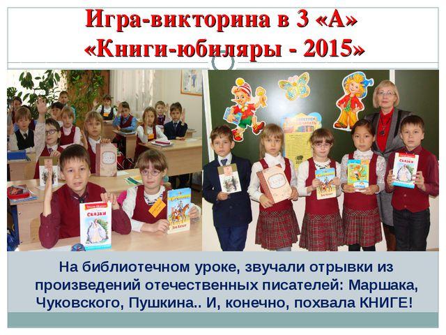 Игра-викторина в 3 «А» «Книги-юбиляры - 2015» На библиотечном уроке, звучали...