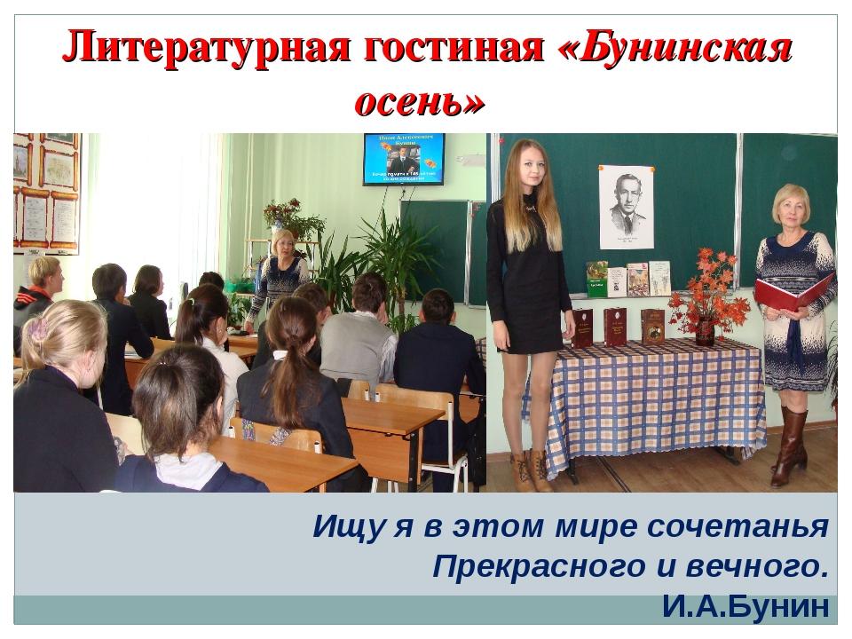 Литературная гостиная «Бунинская осень» Ищу я в этом мире сочетанья Прекрасно...