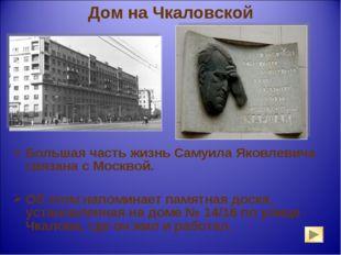 Дом на Чкаловской Большая часть жизнь Самуила Яковлевича связана с Москвой. О