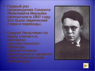 Первый раз произведения Самуила Яковлевича Маршака напечатали в 1907 году. Эт