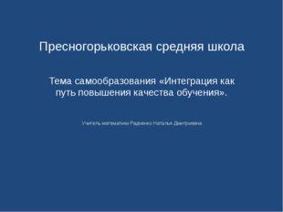 Пресногорьковская средняя школа Тема самообразования «Интеграция как путь по