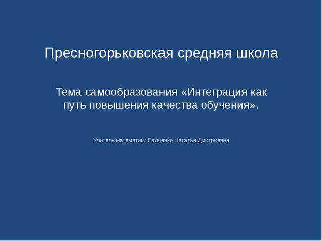 Пресногорьковская средняя школа Тема самообразования «Интеграция как путь по...