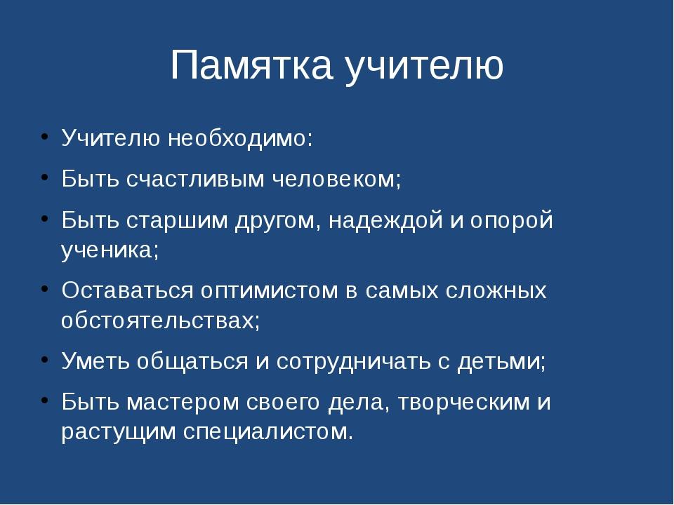 Памятка учителю Учителю необходимо: Быть счастливым человеком; Быть старши...
