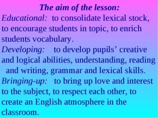 The aim of the lesson: Educational: to consolidate lexical stock, to encoura