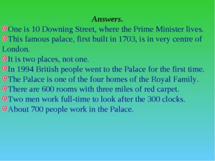Answers. One is 10 Downing Street, where the Prime Minister lives. This famou