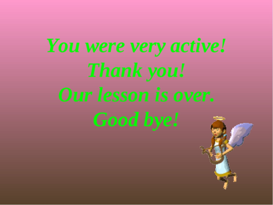 You were very active! Thank you! Our lesson is over. Good bye!
