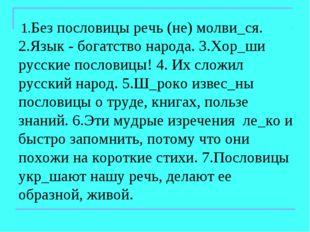 1.Без пословицы речь (не) молви_ся. 2.Язык - богатство народа. 3.Хор_ши русс