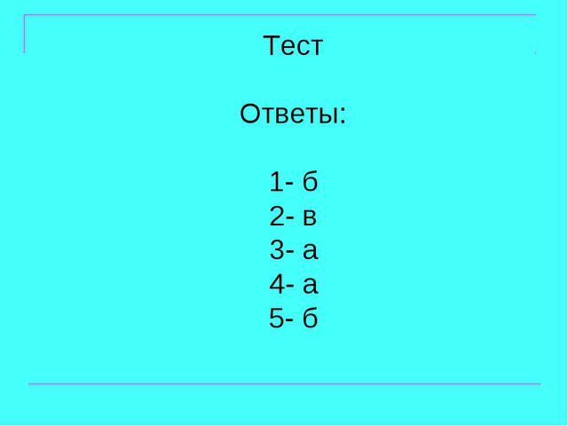 Тест Ответы: 1- б 2- в 3- а 4- а 5- б
