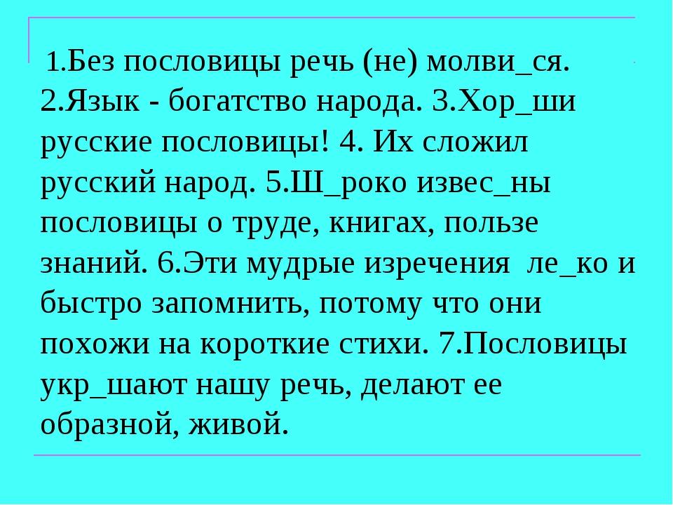 1.Без пословицы речь (не) молви_ся. 2.Язык - богатство народа. 3.Хор_ши русс...