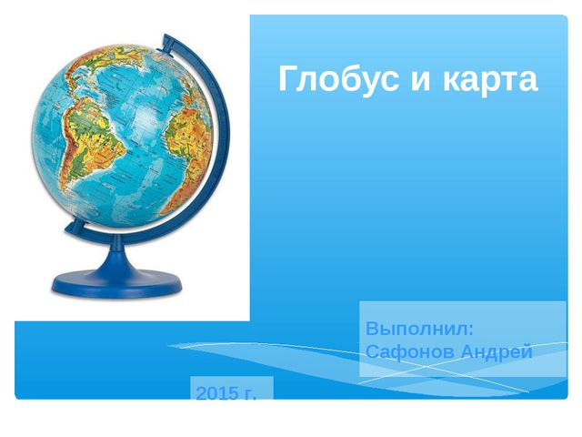 Глобус и карта Выполнил: Сафонов Андрей 2015 г.