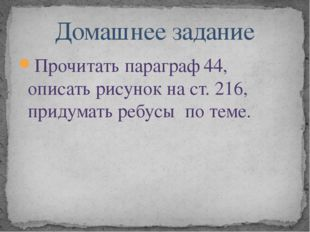 Прочитать параграф 44, описать рисунок на ст. 216, придумать ребусы по теме.