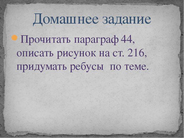 Прочитать параграф 44, описать рисунок на ст. 216, придумать ребусы по теме....