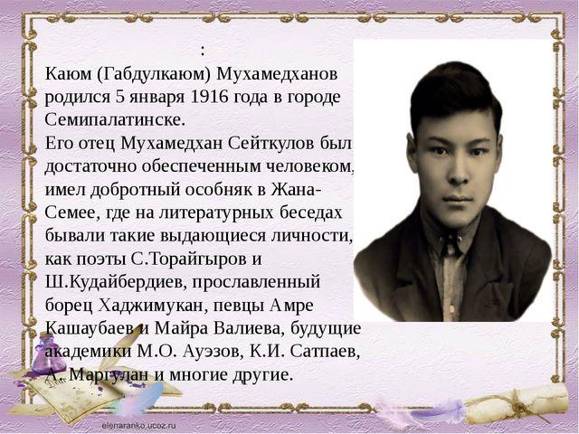 : Каюм (Габдулкаюм) Мухамедханов родился 5 января 1916 года в городе Семипала...