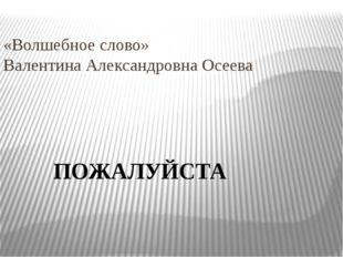 «Волшебное слово» Валентина Александровна Осеева ПОЖАЛУЙСТА