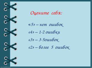 Оцените себя: «5» – нет ошибок «4» – 1-2 ошибки «3» – 3-5ошибок «2» – более 5