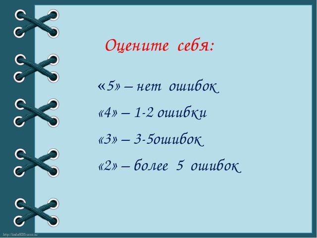 Оцените себя: «5» – нет ошибок «4» – 1-2 ошибки «3» – 3-5ошибок «2» – более 5...
