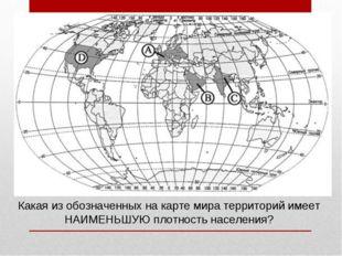 Какая из обозначенных на карте мира территорий имеет НАИМЕНЬШУЮ плотность нас