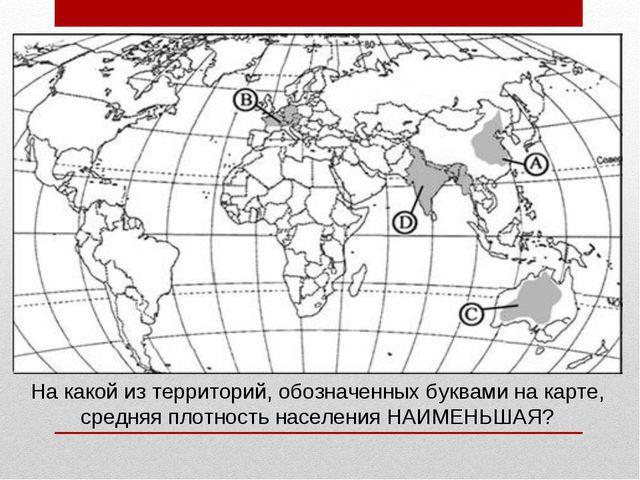 На какой из территорий, обозначенных буквами на карте, средняя плотность насе...