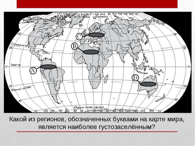 Какой из регионов, обозначенных буквами на карте мира, является наиболее густ...