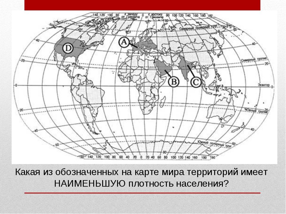 Какая из обозначенных на карте мира территорий имеет НАИМЕНЬШУЮ плотность нас...