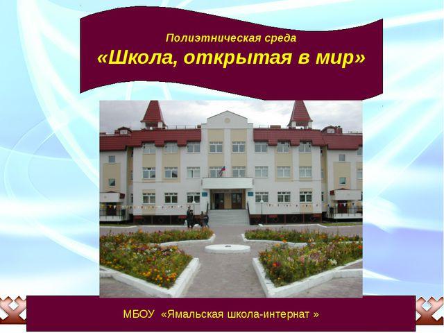 МБОУ «Ямальская школа-интернат » Полиэтническая среда «Школа, открытая в мир»