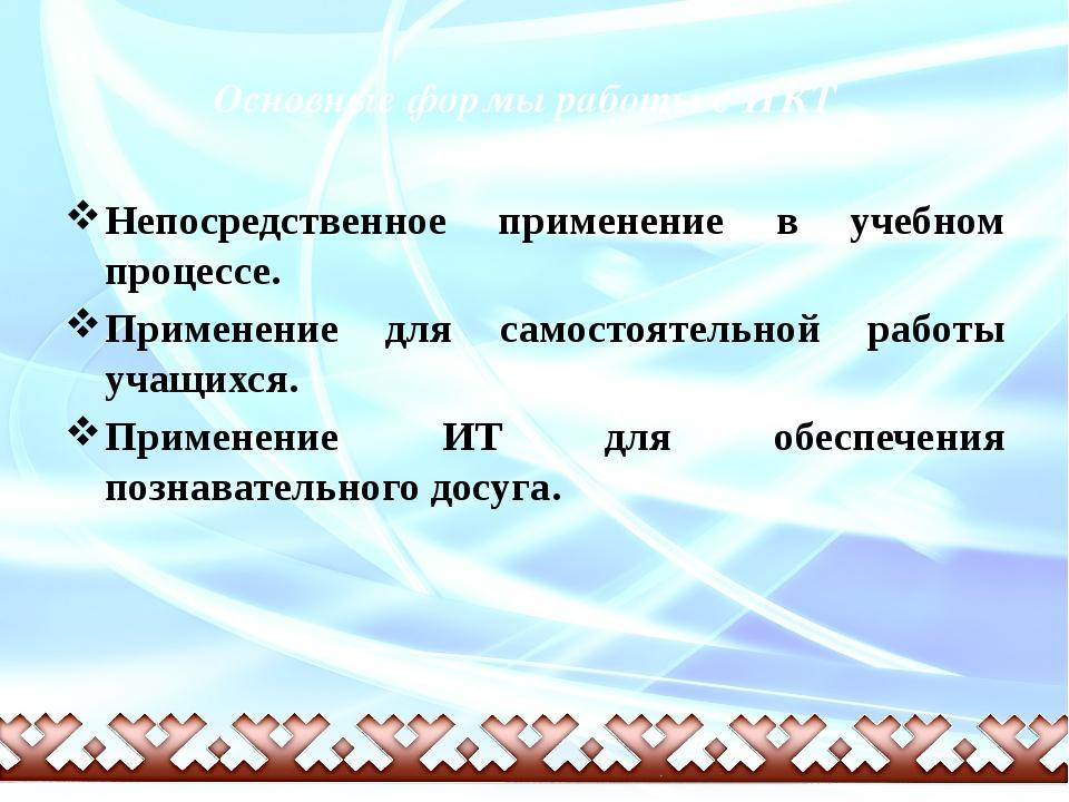 Основные формы работы с ИКТ Непосредственное применение в учебном процессе....