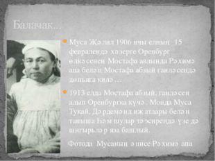 Муса Җәлил 1906 нчы елның 15 февралендә хәзерге Оренбург өлкәсенең Мостафа ав
