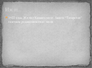 """Иҗат... 1922 елда Җәлил Казанга килә. Башта """"Татарстан"""" газетасы редакөциясен"""