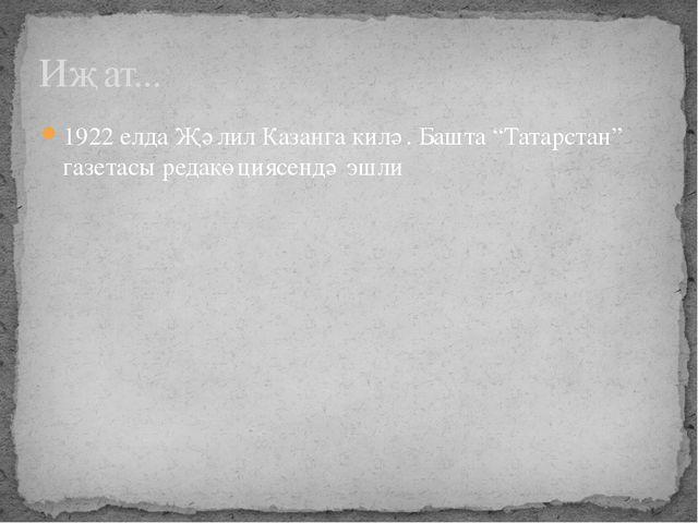 """Иҗат... 1922 елда Җәлил Казанга килә. Башта """"Татарстан"""" газетасы редакөциясен..."""