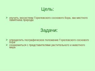 Цель: изучить экосистему Гореловского соснового бора, как местного памятника