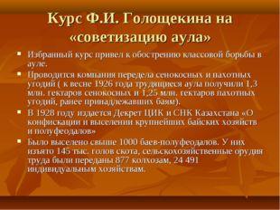 Курс Ф.И. Голощекина на «советизацию аула» Избранный курс привел к обострению