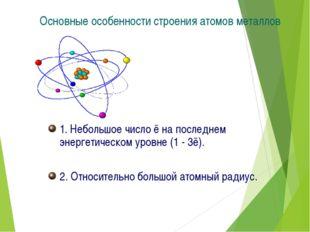 Основные особенности строения атомов металлов 1. Небольшое число ē на последн