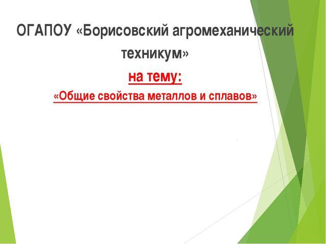 ОГАПОУ «Борисовский агромеханический техникум» на тему: «Общие свойства метал...