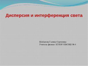 Дисперсия и интерференция света Шабанова Галина Сергеевна Учитель физики КГКО