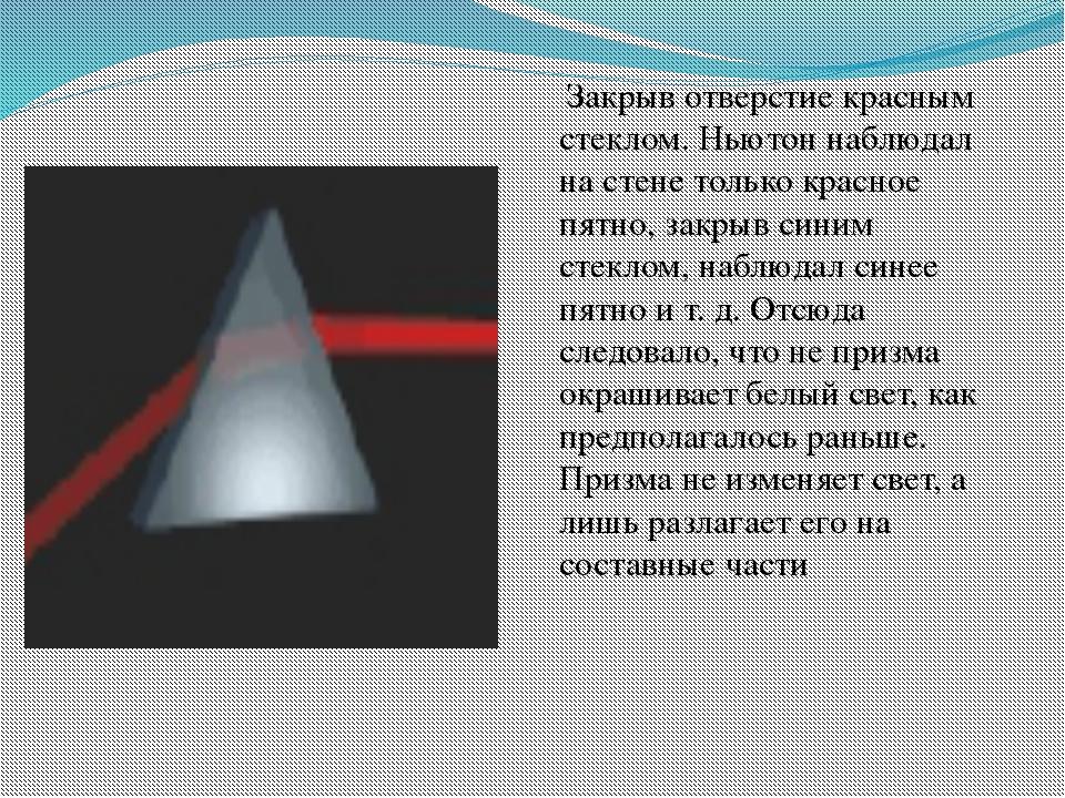 Закрыв отверстие красным стеклом. Ньютон наблюдал на стене только красное пя...